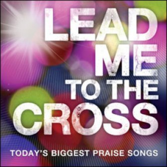 Lead Me to the Cross: Today's Biggest Praise Songs  : Various  Artists, 5099960226921