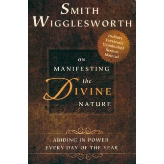 Smith Wigglesworth on Manifesting the Divine Nature: Abiding in Power Every Day