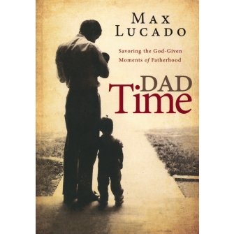 Dad Time: Savoring the God Given Moments of Fatherhood