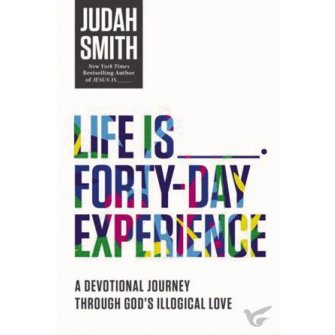 Life Is _____ Forty-Day Experience A Devotional Journey Through God's Illogical Love