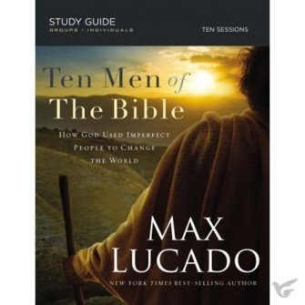 Ten Men of the Bible How God Used Imperfect People To Change The World