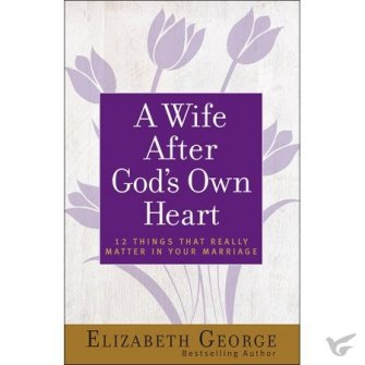 A Wife After God's Own Heart 12 Things That Really Matter in Your Marriage