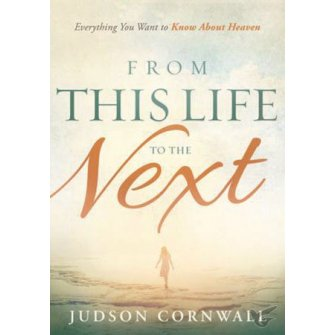 From This Life to the Next Everything You Want to Know About Heaven