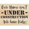 Our home isn't under construction
