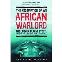 The Redemption of an African Warlord The Joshua Blahyi Story: A Modern Day Conversion From Saul To Paul