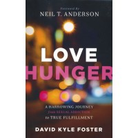 Love Hunger A Harrowing Journey from Sexual Addiction to True Fulfillment
