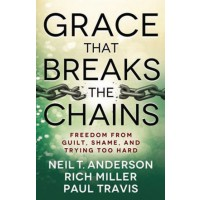 Grace That Breaks the Chains Freedom from Guilt, Shame, and Trying Too Hard