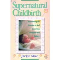 Supernatural Childbirth Experiencing the Promises of God Concerning Conception and Delivery
